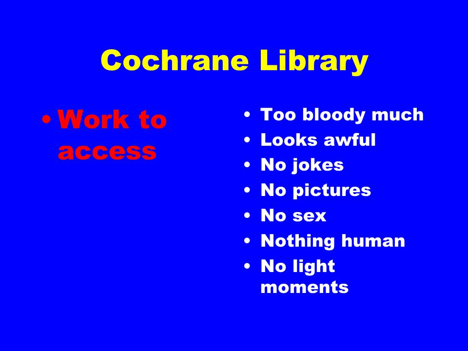 Cochrane Library Work to access Too bloody much Looks awful No jokes No pictures No sex Nothing human No light moments