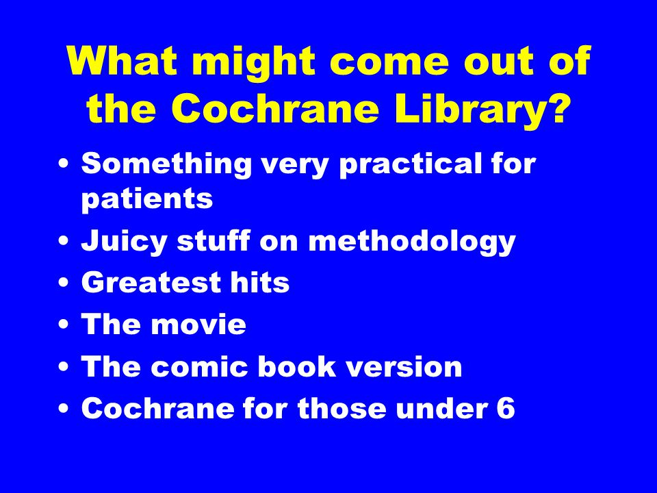 What might come out of the Cochrane Library.