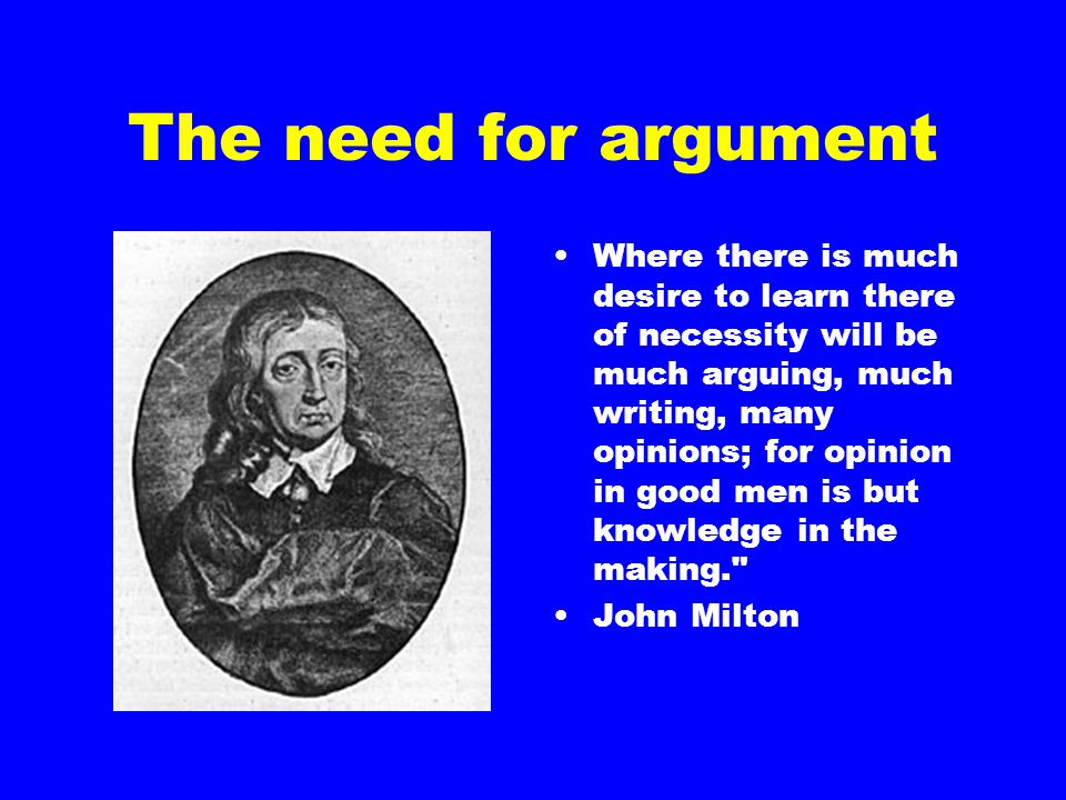 The need for argument Where there is much desire to learn there of necessity will be much arguing, much writing, many opinions; for opinion in good men is but knowledge in the making. John Milton