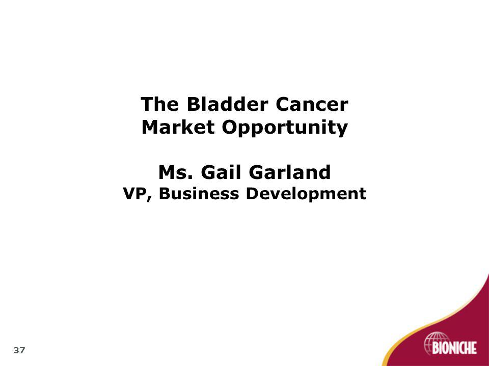 The Bladder Cancer Market Opportunity Ms. Gail Garland VP, Business Development 37