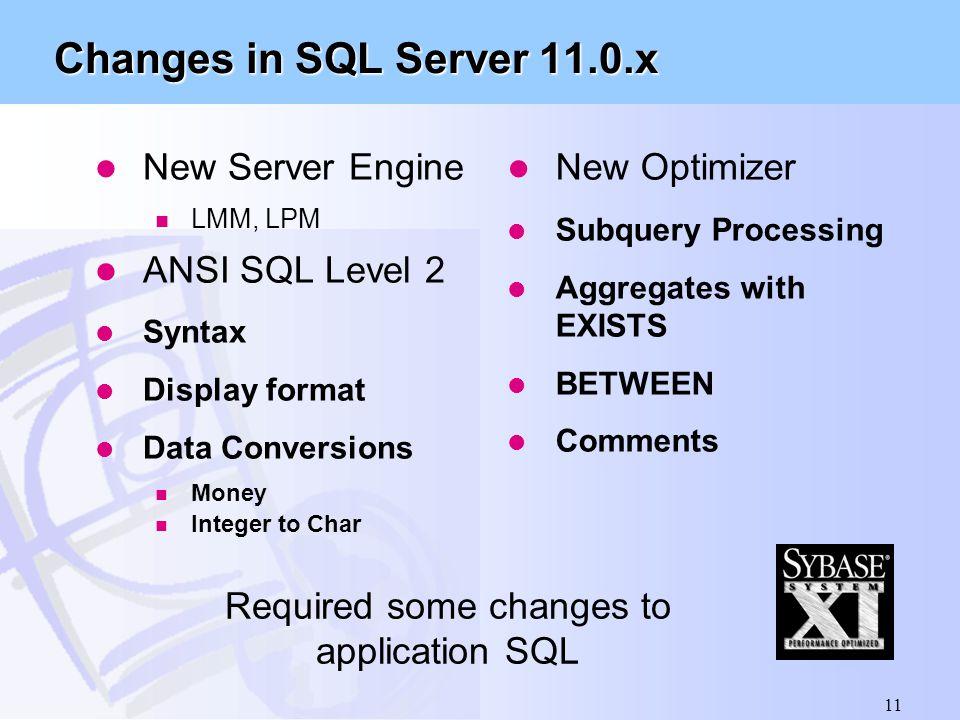 11 Changes in SQL Server 11.0.x l New Server Engine n LMM, LPM l ANSI SQL Level 2 l Syntax l Display format l Data Conversions n Money n Integer to Ch