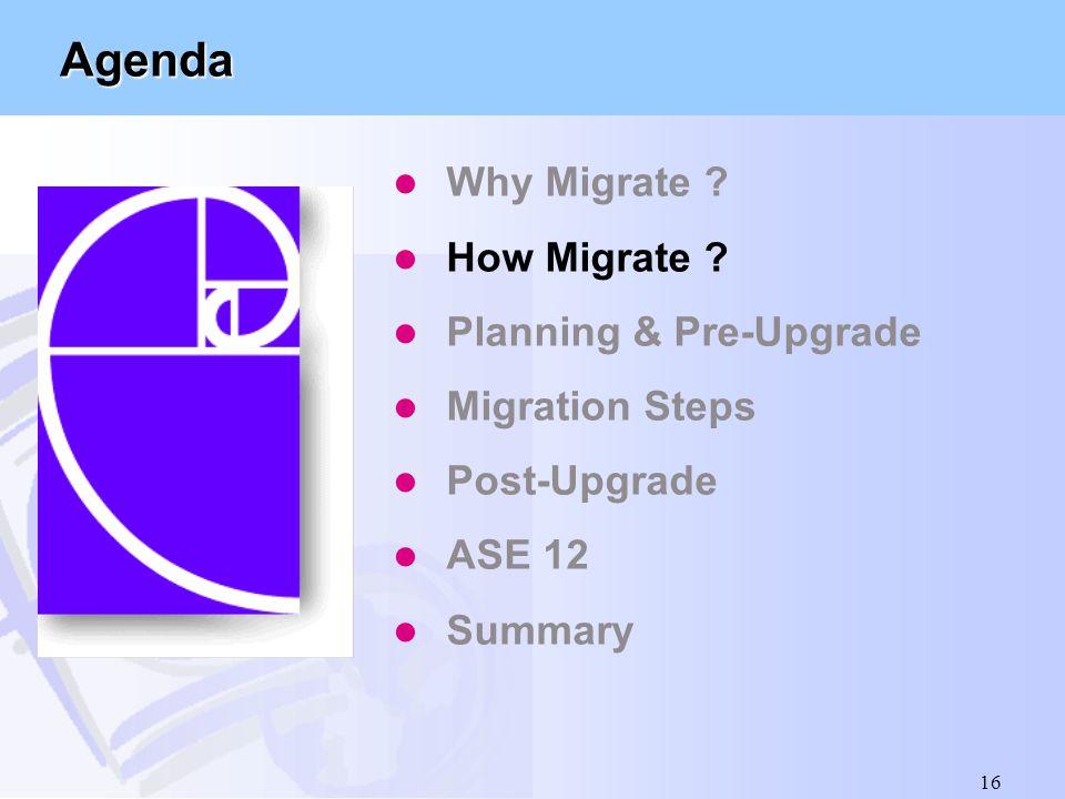 16 Agenda l Why Migrate ? l How Migrate ? l Planning & Pre-Upgrade l Migration Steps l Post-Upgrade l ASE 12 l Summary