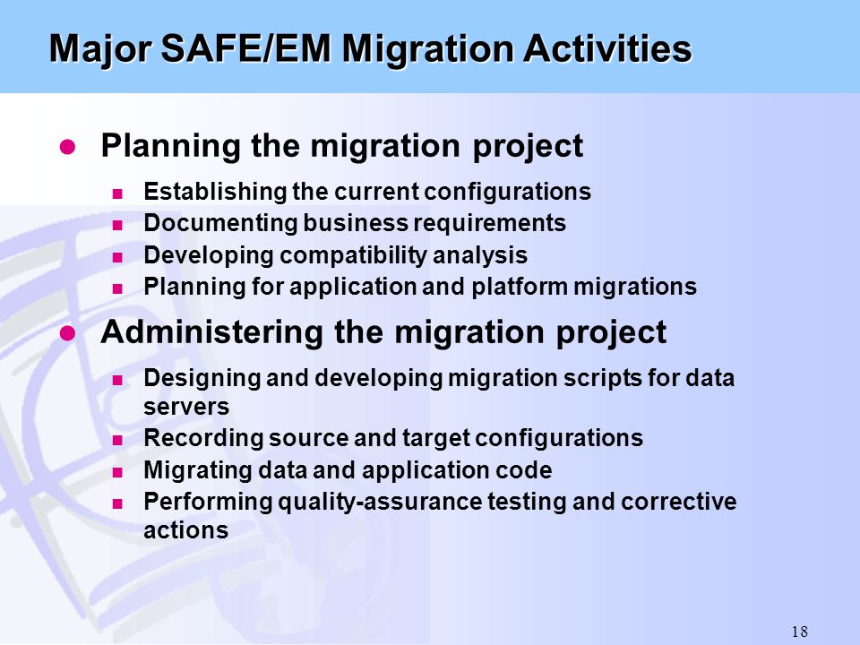 18 Major SAFE/EM Migration Activities Planning the migration project Establishing the current configurations Documenting business requirements Develop
