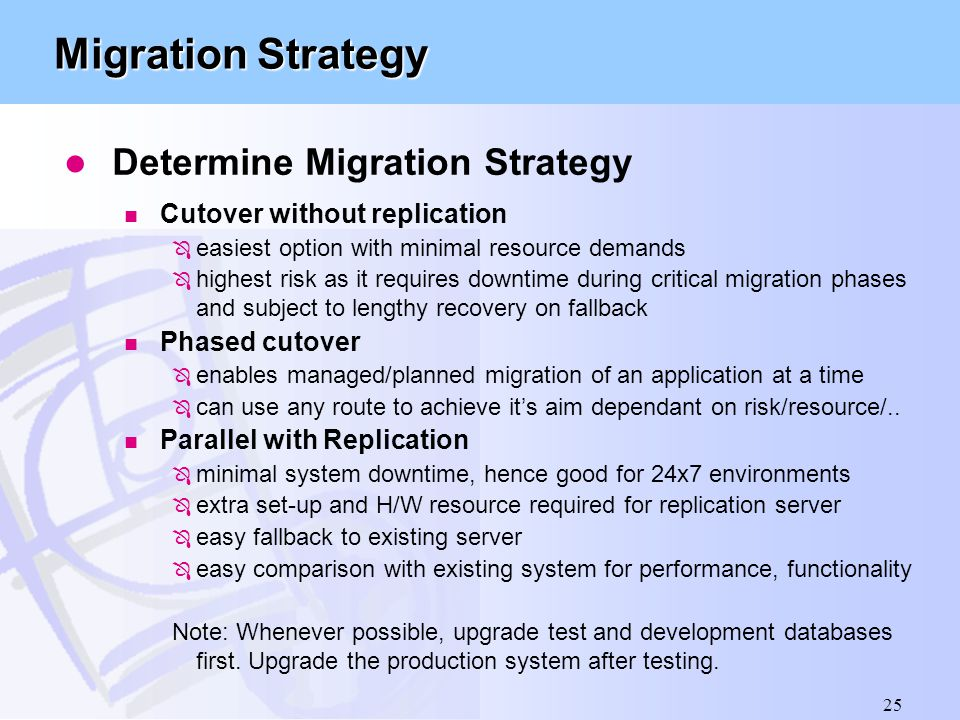 25 Migration Strategy l Determine Migration Strategy n Cutover without replication Ô easiest option with minimal resource demands Ô highest risk as it