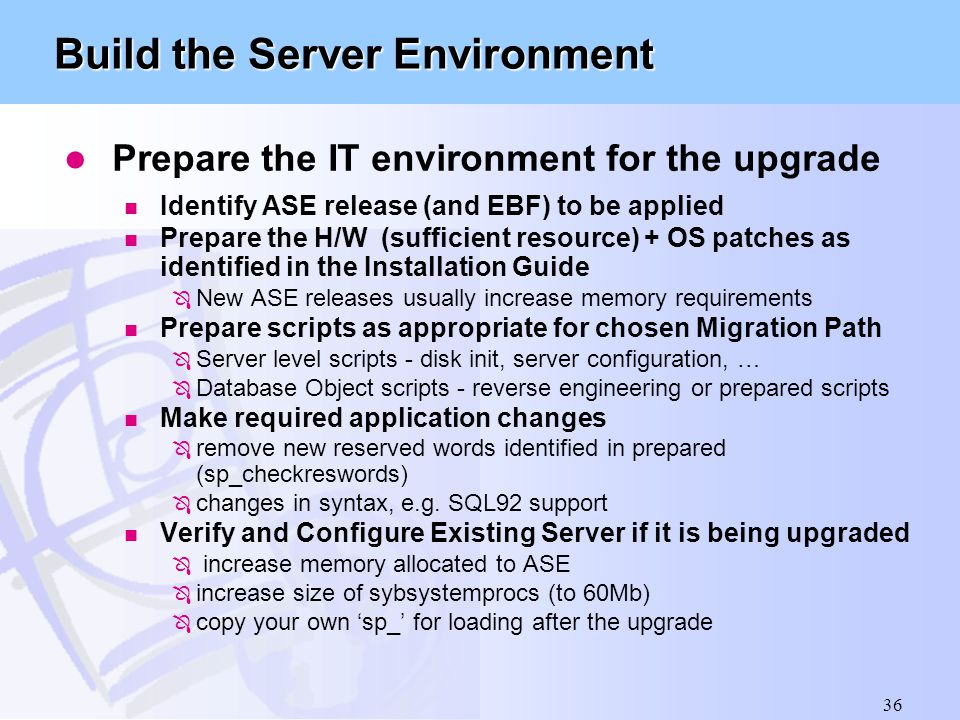 36 Build the Server Environment l Prepare the IT environment for the upgrade n Identify ASE release (and EBF) to be applied n Prepare the H/W (suffici