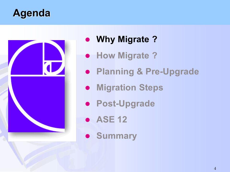 4 Agenda l Why Migrate ? l How Migrate ? l Planning & Pre-Upgrade l Migration Steps l Post-Upgrade l ASE 12 l Summary