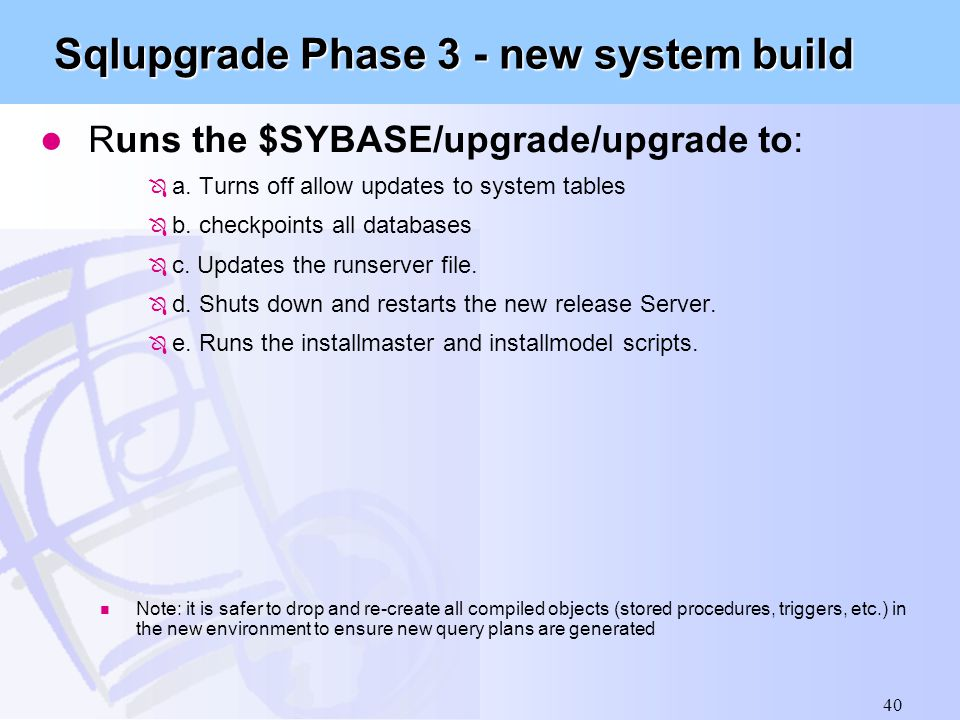 40 Sqlupgrade Phase 3 - new system build l Runs the $SYBASE/upgrade/upgrade to: Ô a. Turns off allow updates to system tables Ô b. checkpoints all dat