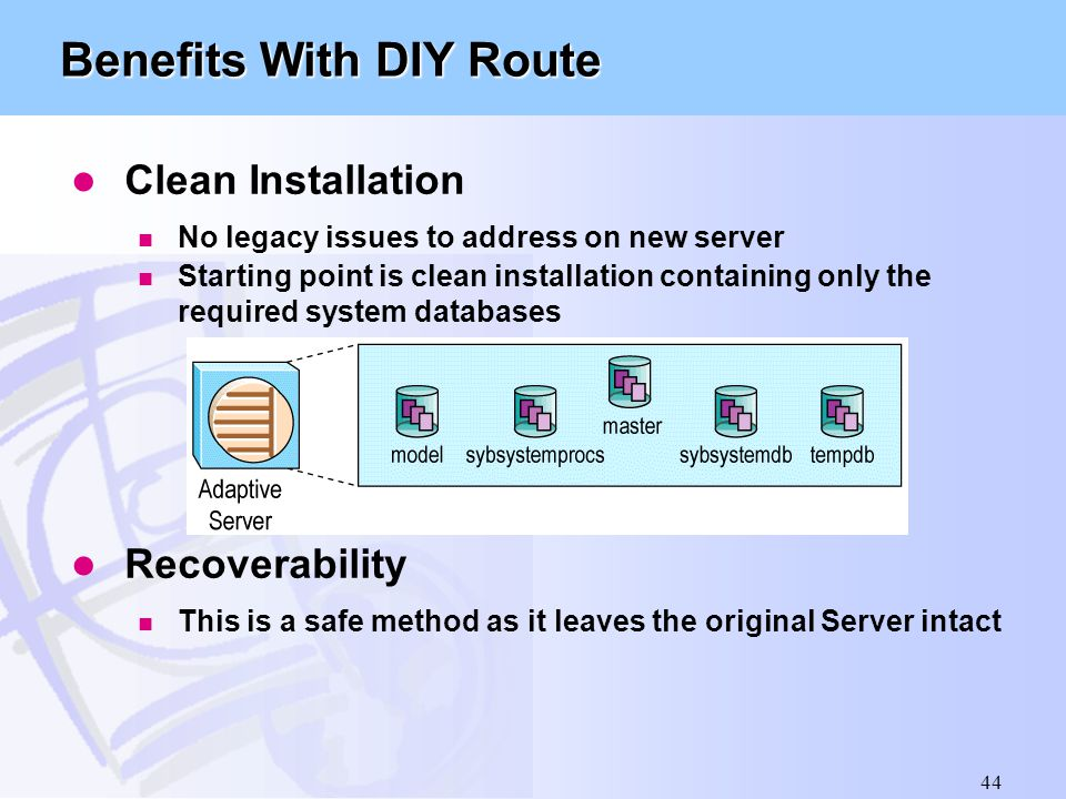 44 Benefits With DIY Route l Clean Installation n No legacy issues to address on new server n Starting point is clean installation containing only the