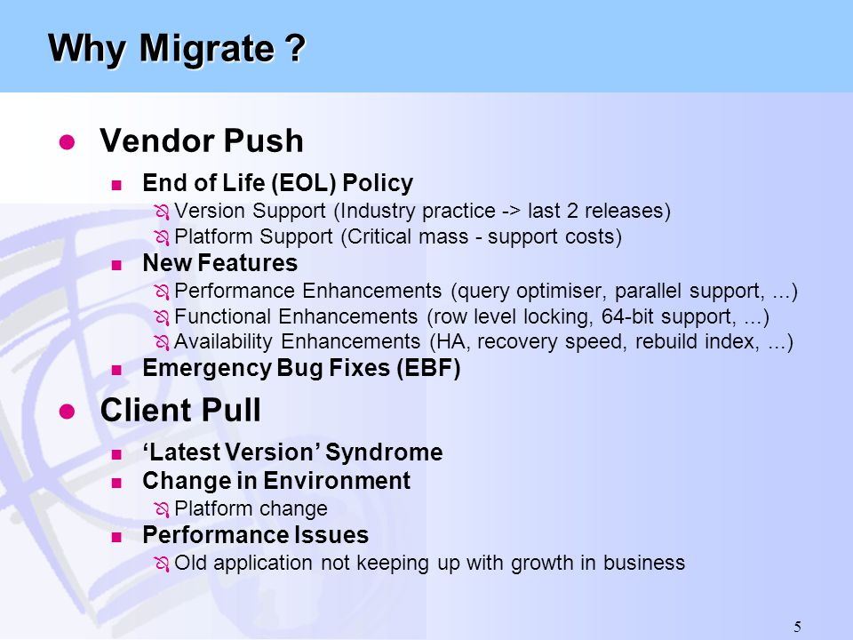 5 Why Migrate ? l Vendor Push n End of Life (EOL) Policy Ô Version Support (Industry practice -> last 2 releases) Ô Platform Support (Critical mass -