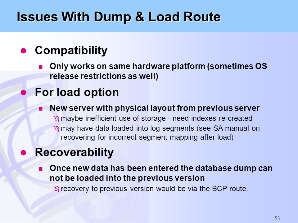 53 Issues With Dump & Load Route l Compatibility n Only works on same hardware platform (sometimes OS release restrictions as well) l For load option