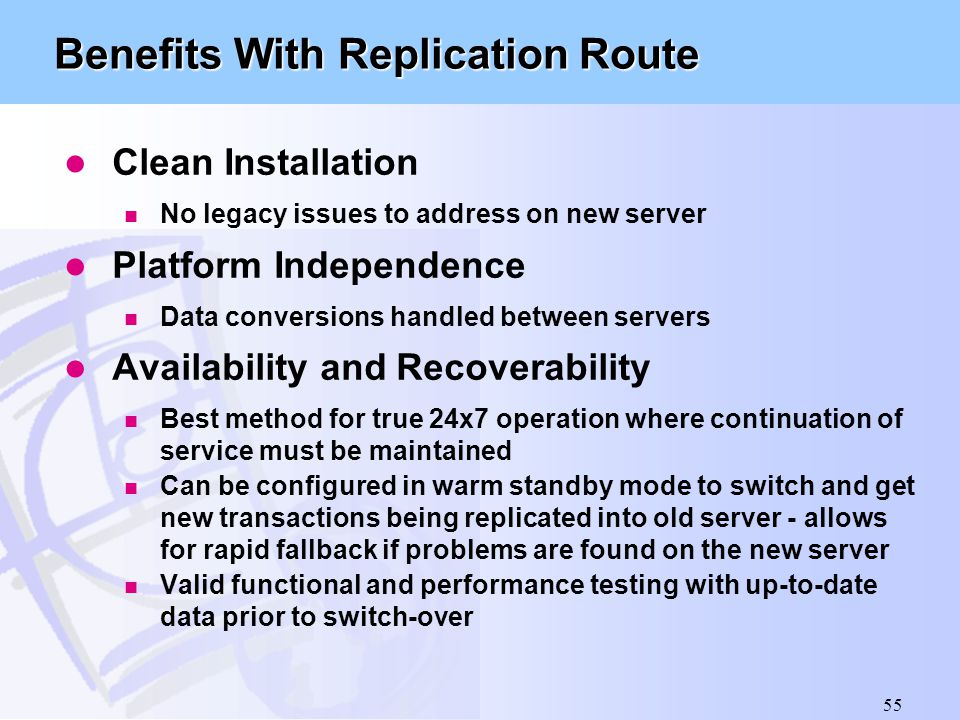 55 Benefits With Replication Route l Clean Installation n No legacy issues to address on new server l Platform Independence n Data conversions handled