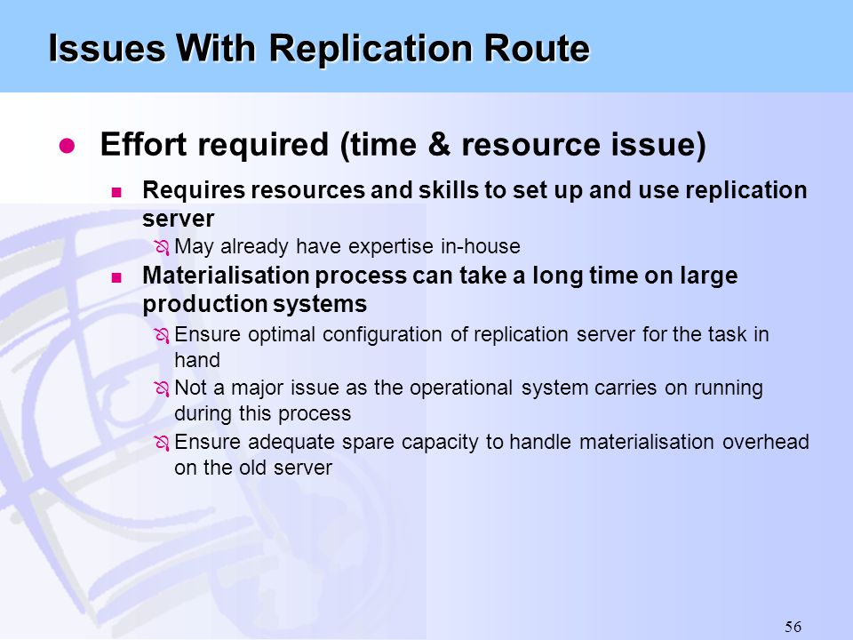 56 Issues With Replication Route l Effort required (time & resource issue) n Requires resources and skills to set up and use replication server Ô May