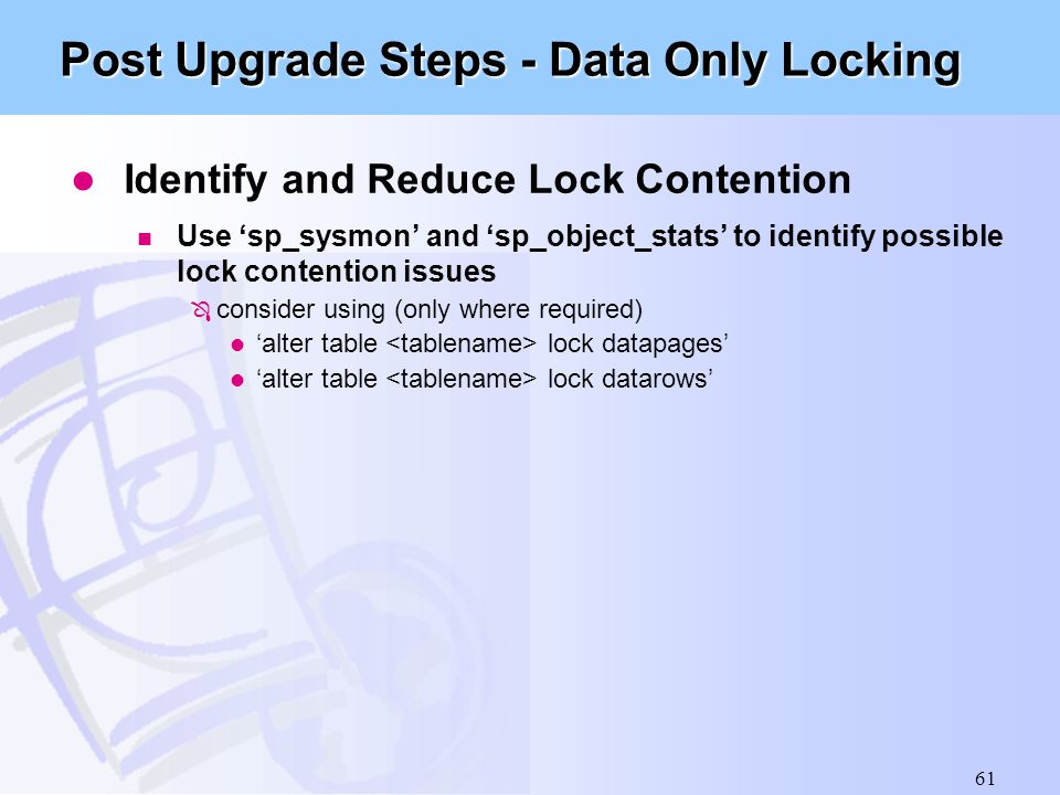 61 Post Upgrade Steps - Data Only Locking l Identify and Reduce Lock Contention n Use 'sp_sysmon' and 'sp_object_stats' to identify possible lock cont