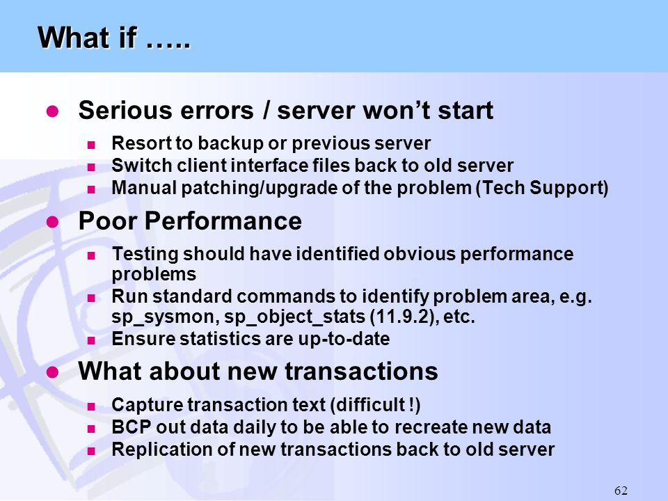 62 What if ….. l Serious errors / server won't start n Resort to backup or previous server n Switch client interface files back to old server n Manual