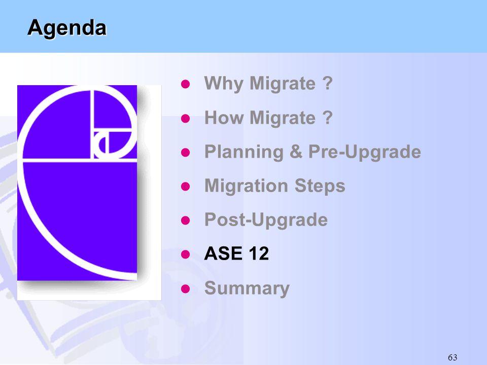 63 Agenda l Why Migrate ? l How Migrate ? l Planning & Pre-Upgrade l Migration Steps l Post-Upgrade l ASE 12 l Summary