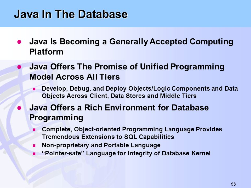68 Java In The Database l Java Is Becoming a Generally Accepted Computing Platform l Java Offers The Promise of Unified Programming Model Across All T