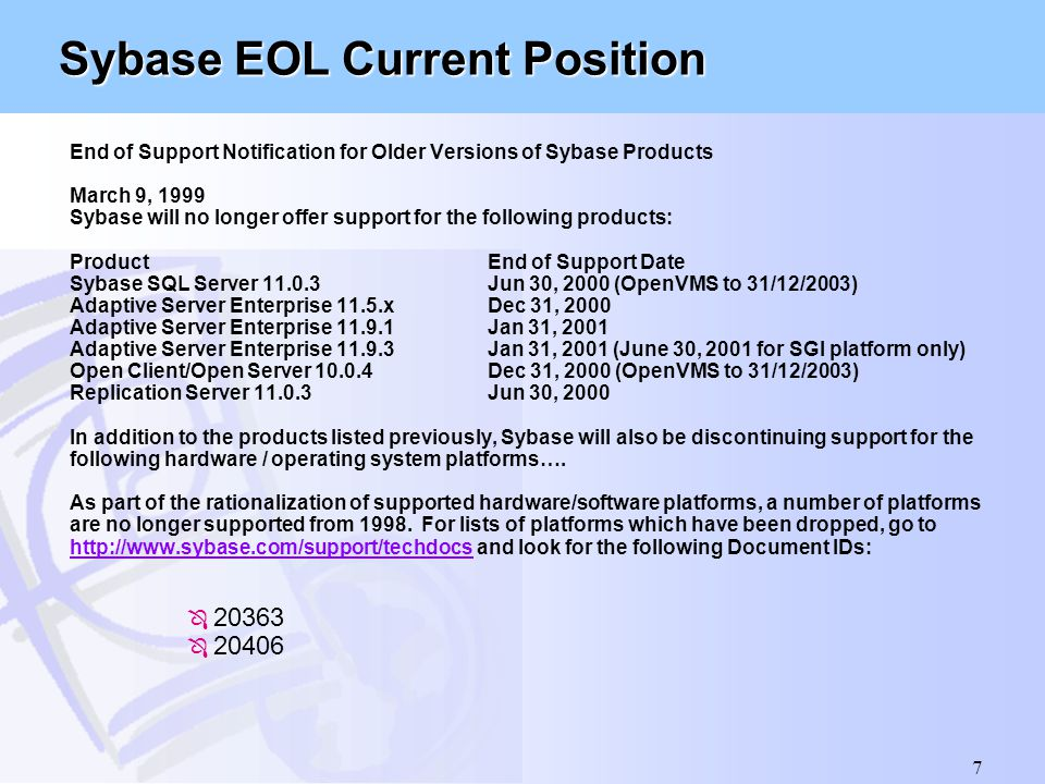 7 Sybase EOL Current Position End of Support Notification for Older Versions of Sybase Products March 9, 1999 Sybase will no longer offer support for