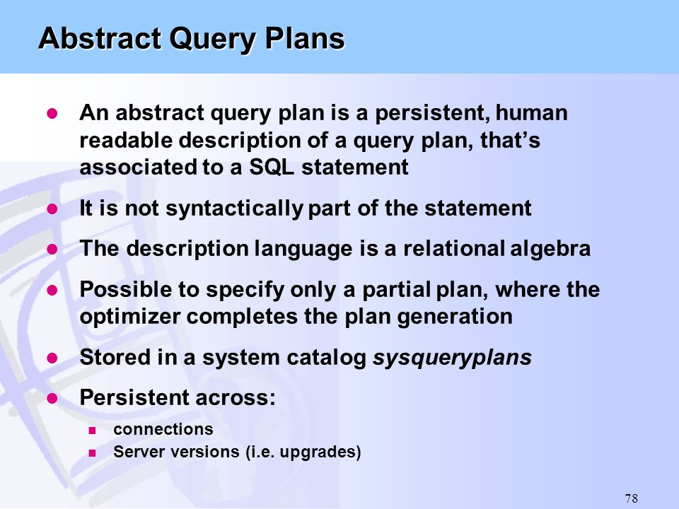 78 Abstract Query Plans l An abstract query plan is a persistent, human readable description of a query plan, that's associated to a SQL statement l I