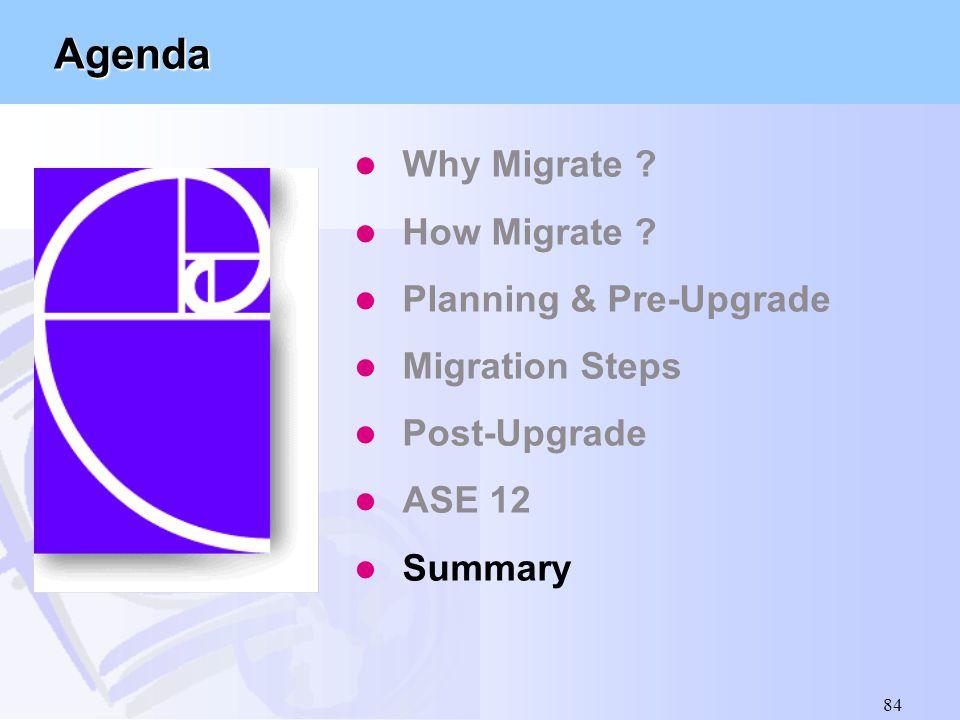 84 Agenda l Why Migrate ? l How Migrate ? l Planning & Pre-Upgrade l Migration Steps l Post-Upgrade l ASE 12 l Summary
