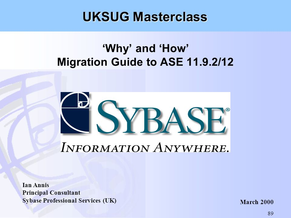 89 'Why' and 'How' Migration Guide to ASE 11.9.2/12 Ian Annis Principal Consultant Sybase Professional Services (UK) March 2000 UKSUG Masterclass