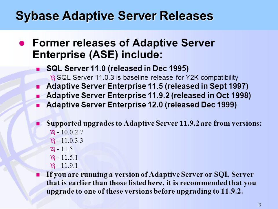 9 Sybase Adaptive Server Releases l Former releases of Adaptive Server Enterprise (ASE) include: n SQL Server 11.0 (released in Dec 1995) Ô SQL Server