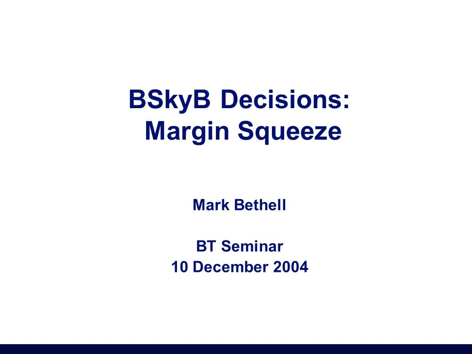 BSkyB Decisions: Margin Squeeze Mark Bethell BT Seminar 10 December 2004