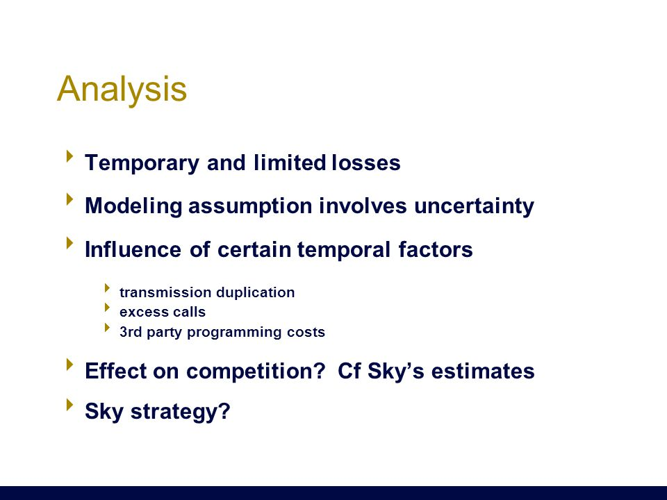 Analysis  Temporary and limited losses  Modeling assumption involves uncertainty  Influence of certain temporal factors  transmission duplication  excess calls  3rd party programming costs  Effect on competition.
