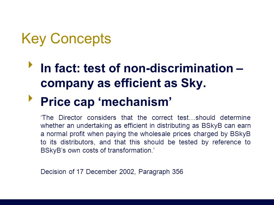 Key Concepts  In fact: test of non-discrimination – company as efficient as Sky.  Price cap 'mechanism' 'The Director considers that the correct tes