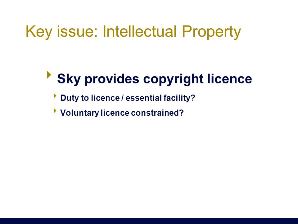  Sky provides copyright licence  Duty to licence / essential facility?  Voluntary licence constrained? Key issue: Intellectual Property