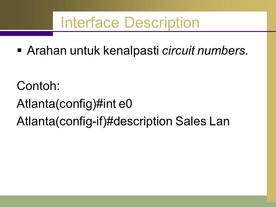 Interface Description  Arahan untuk kenalpasti circuit numbers. Contoh: Atlanta(config)#int e0 Atlanta(config-if)#description Sales Lan