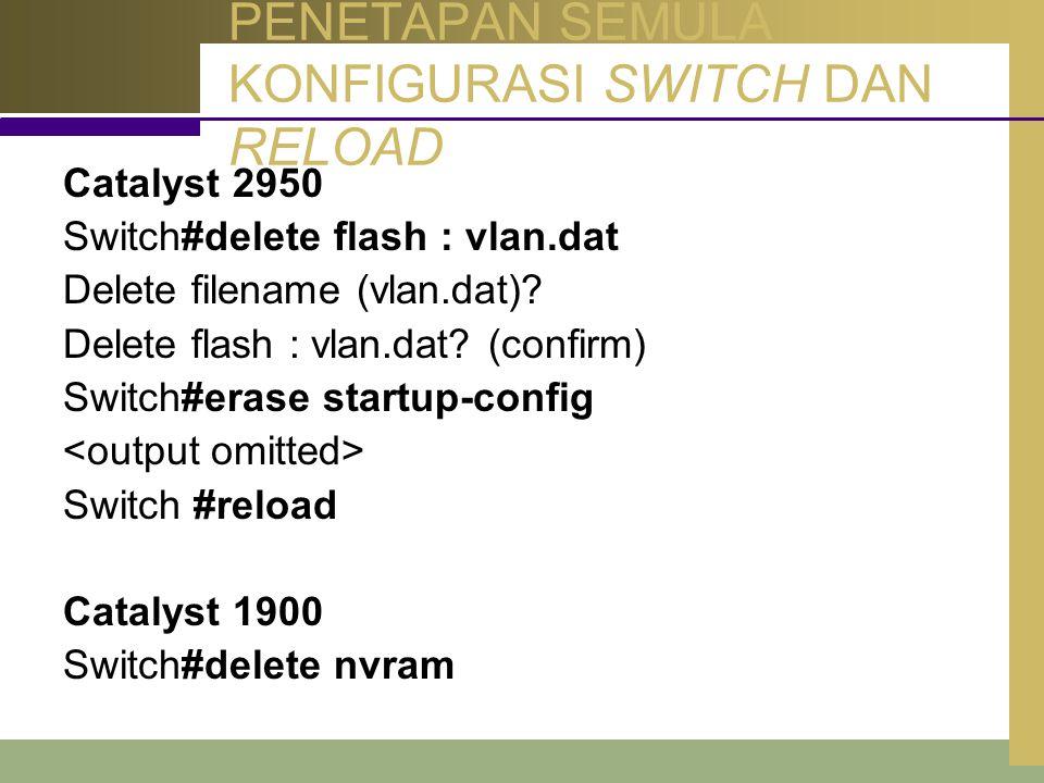PENETAPAN SEMULA KONFIGURASI SWITCH DAN RELOAD Catalyst 2950 Switch#delete flash : vlan.dat Delete filename (vlan.dat)? Delete flash : vlan.dat? (conf