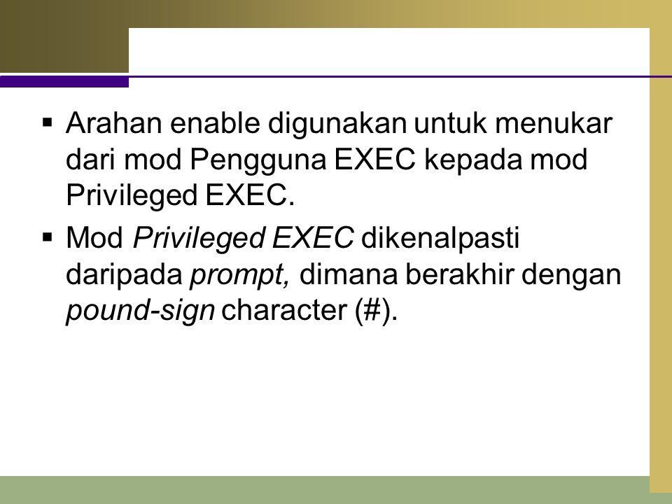  Arahan enable digunakan untuk menukar dari mod Pengguna EXEC kepada mod Privileged EXEC.  Mod Privileged EXEC dikenalpasti daripada prompt, dimana