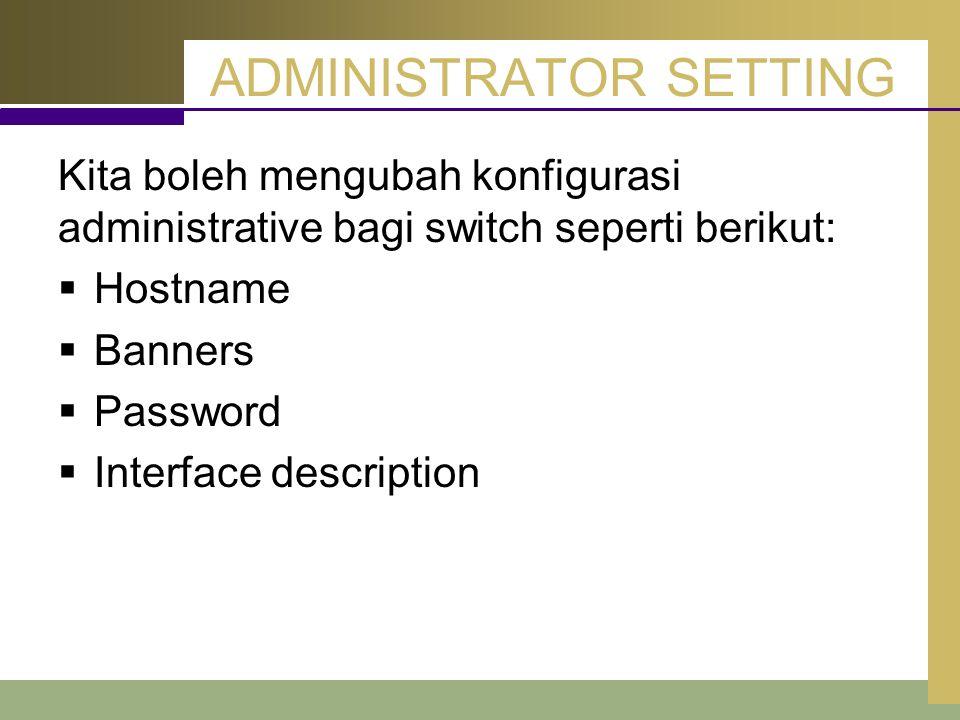 ADMINISTRATOR SETTING Kita boleh mengubah konfigurasi administrative bagi switch seperti berikut:  Hostname  Banners  Password  Interface descript
