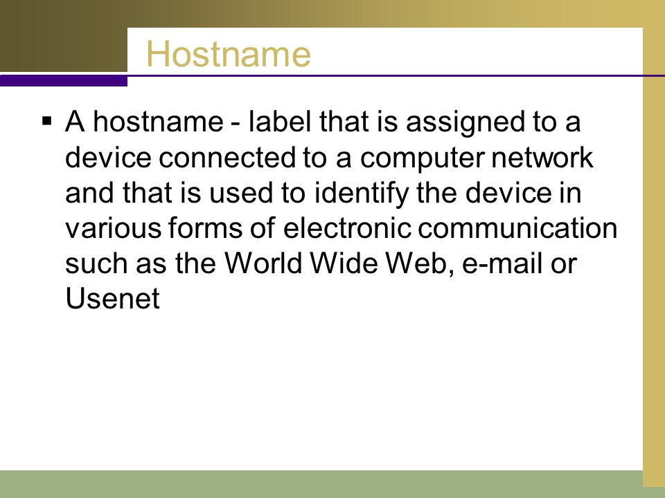 Hostname  A hostname - label that is assigned to a device connected to a computer network and that is used to identify the device in various forms of electronic communication such as the World Wide Web, e-mail or Usenet