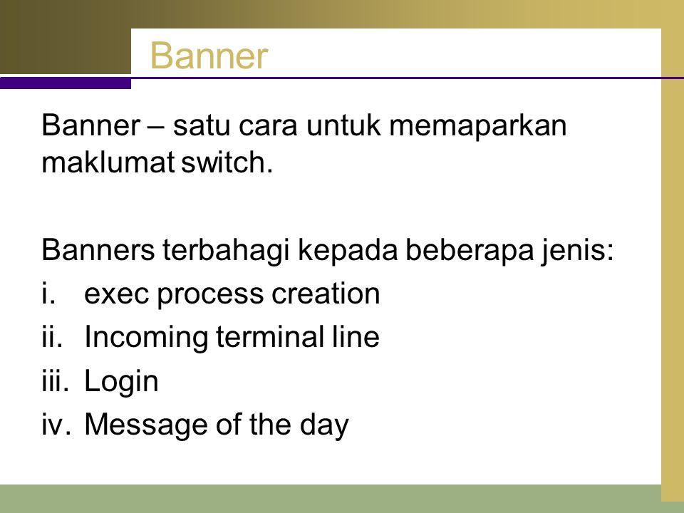 Banner Banner – satu cara untuk memaparkan maklumat switch. Banners terbahagi kepada beberapa jenis: i.exec process creation ii.Incoming terminal line