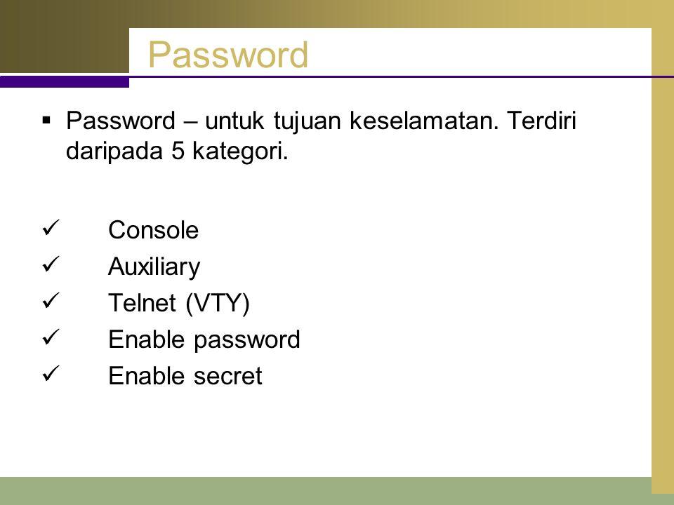 Password  Password – untuk tujuan keselamatan. Terdiri daripada 5 kategori. Console Auxiliary Telnet (VTY) Enable password Enable secret