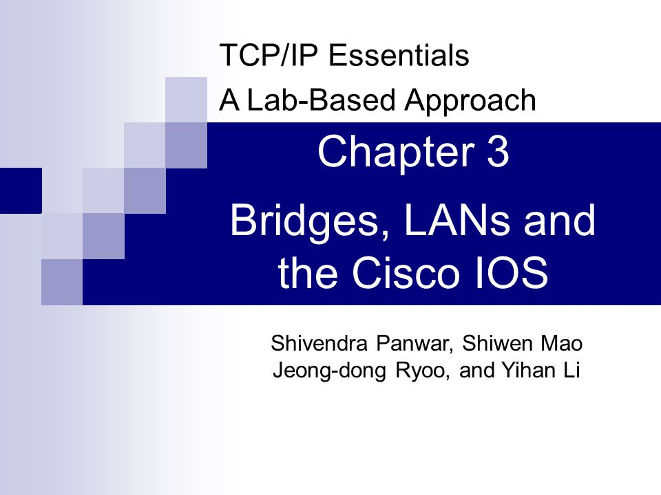 TCP/IP Essentials A Lab-Based Approach Shivendra Panwar, Shiwen Mao Jeong-dong Ryoo, and Yihan Li Chapter 3 Bridges, LANs and the Cisco IOS