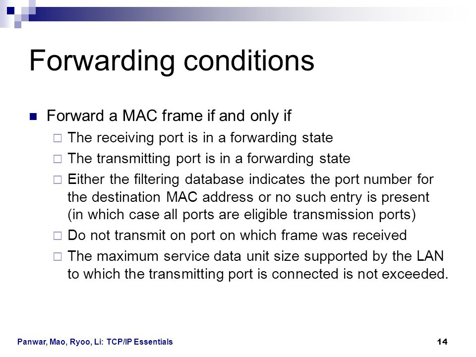 Panwar, Mao, Ryoo, Li: TCP/IP Essentials 14 Forwarding conditions Forward a MAC frame if and only if  The receiving port is in a forwarding state  T