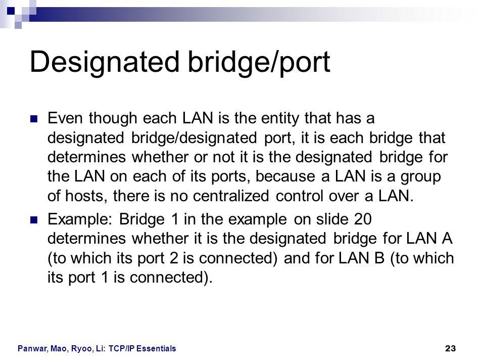 Panwar, Mao, Ryoo, Li: TCP/IP Essentials 23 Designated bridge/port Even though each LAN is the entity that has a designated bridge/designated port, it