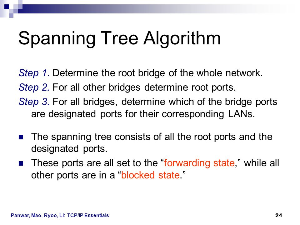 Panwar, Mao, Ryoo, Li: TCP/IP Essentials 24 Spanning Tree Algorithm Step 1. Determine the root bridge of the whole network. Step 2. For all other brid