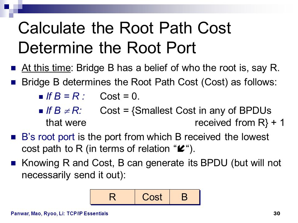 Panwar, Mao, Ryoo, Li: TCP/IP Essentials 30 At this time: Bridge B has a belief of who the root is, say R. Bridge B determines the Root Path Cost (Cos