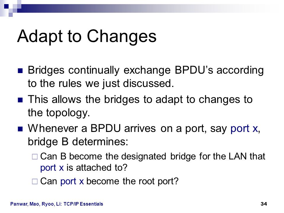 Panwar, Mao, Ryoo, Li: TCP/IP Essentials 34 Adapt to Changes Bridges continually exchange BPDU's according to the rules we just discussed. This allows