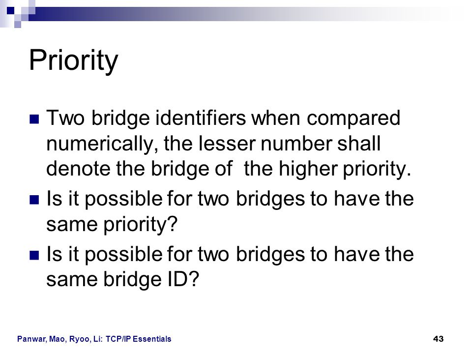 Panwar, Mao, Ryoo, Li: TCP/IP Essentials 43 Priority Two bridge identifiers when compared numerically, the lesser number shall denote the bridge of th