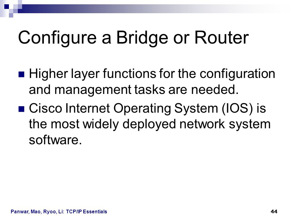 Panwar, Mao, Ryoo, Li: TCP/IP Essentials 44 Configure a Bridge or Router Higher layer functions for the configuration and management tasks are needed.