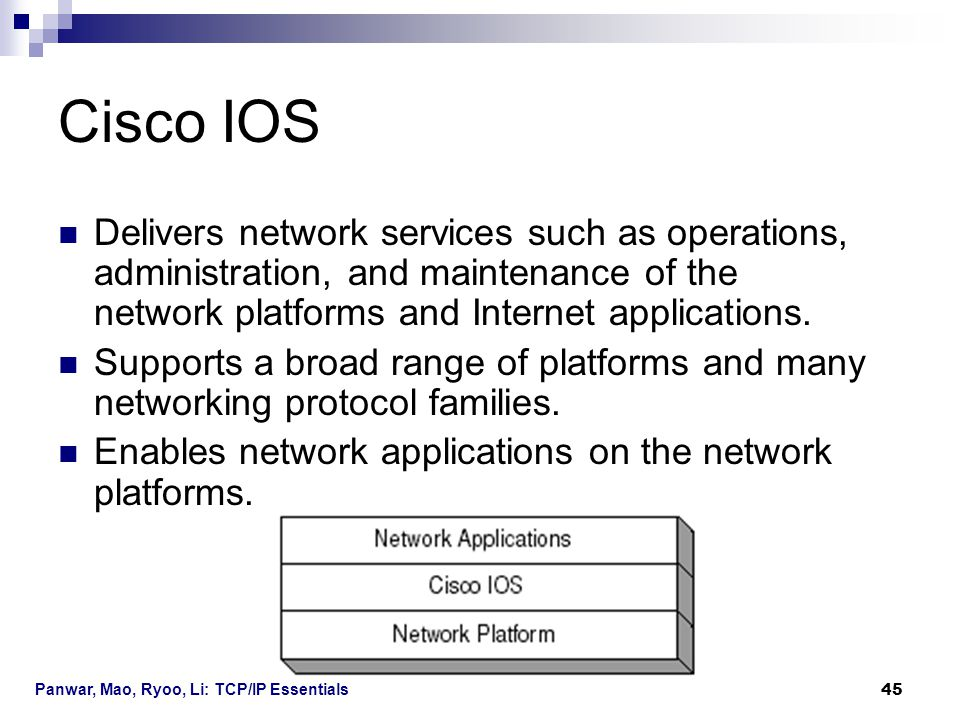 Panwar, Mao, Ryoo, Li: TCP/IP Essentials 45 Cisco IOS Delivers network services such as operations, administration, and maintenance of the network pla