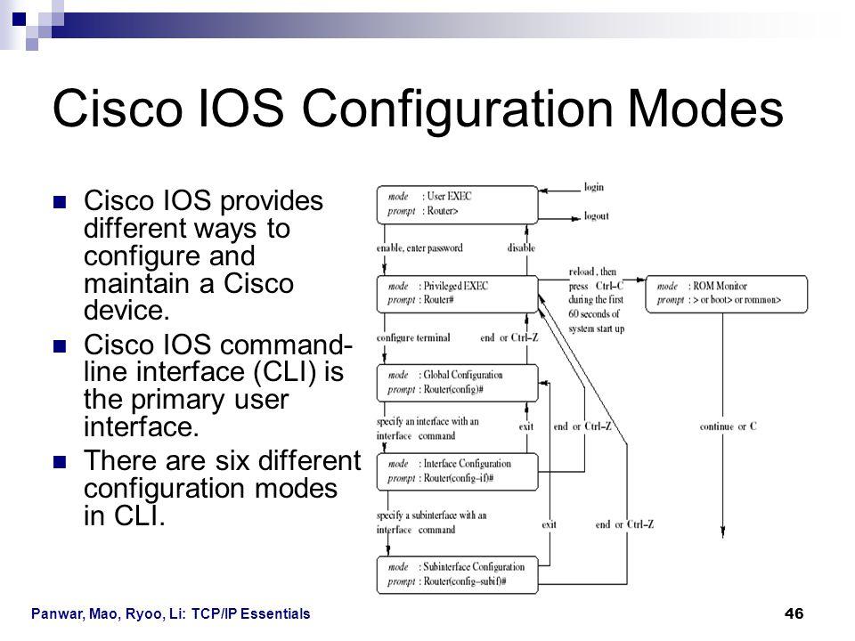 Panwar, Mao, Ryoo, Li: TCP/IP Essentials 46 Cisco IOS Configuration Modes Cisco IOS provides different ways to configure and maintain a Cisco device.