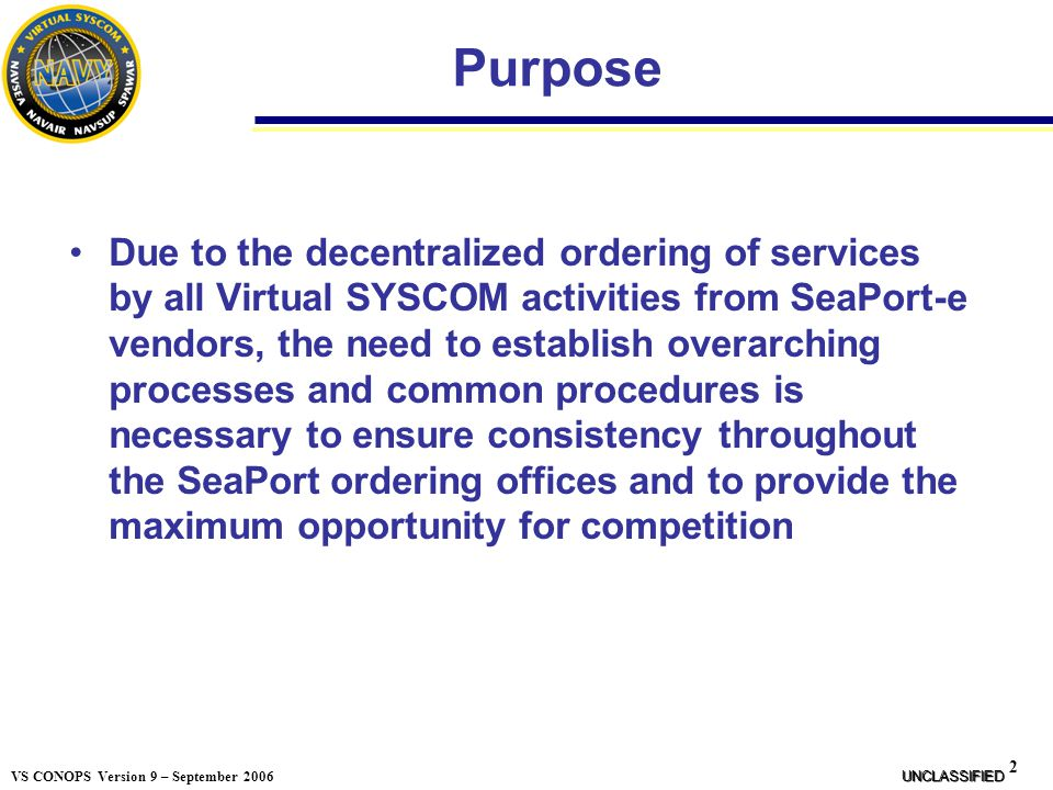 23 VS CONOPS Version 9 – September 2006 VS SeaPort-e Usage Each VS member should utilize their own internal procedures, consistent with the VS Mandatory Use of SeaPort-e policy VS SeaPort-e Policy Migration Plan policy found on the previous two slides, to govern and monitor SeaPort usage As a point of reference, NAVSEA has taken the following approach: All new start service acquisitions shall use SeaPort as the tool to contract for these services NAVSEA Activities requesting a waiver from the use of SeaPort shall prepare the following: NTE 1 page discussion that contains a description of what's being contracted for, the potential value of the acquisition, reason(s) why SeaPort cannot be used, and (if applicable) a plan to ultimately move the work to SeaPort The request must be reviewed by the SeaPort Program Manager and approved by the NAVSEA Deputy Commander/Executive Director for Contracts UNCLASSIFIED