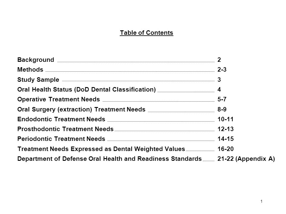 Table of Contents Background2 Methods2-3 Study Sample3 Oral Health Status (DoD Dental Classification)4 Operative Treatment Needs5-7 Oral Surgery (extraction) Treatment Needs8-9 Endodontic Treatment Needs10-11 Prosthodontic Treatment Needs12-13 Periodontic Treatment Needs14-15 Treatment Needs Expressed as Dental Weighted Values16-20 Department of Defense Oral Health and Readiness Standards21-22 (Appendix A) 1