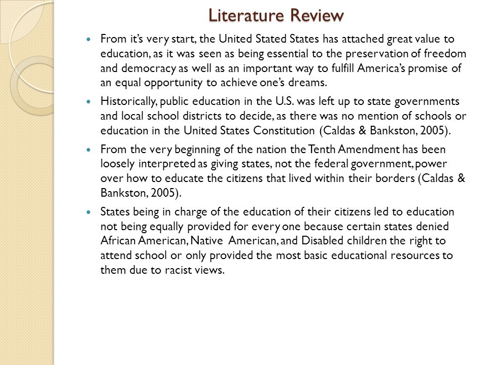Literature Review From it's very start, the United Stated States has attached great value to education, as it was seen as being essential to the preservation of freedom and democracy as well as an important way to fulfill America's promise of an equal opportunity to achieve one's dreams.