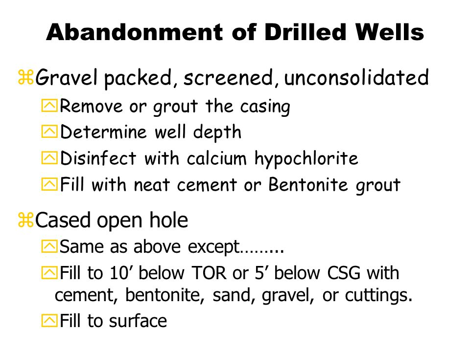 Abandonment of Bored Wells zLarge diameter, 18-36 inches yRemove plumbing or obstructions yDisinfect with calcium hypochlorite yRemove well casing (3' BGL) yFill with cement, concrete, bentonite, dry clay, natural material.
